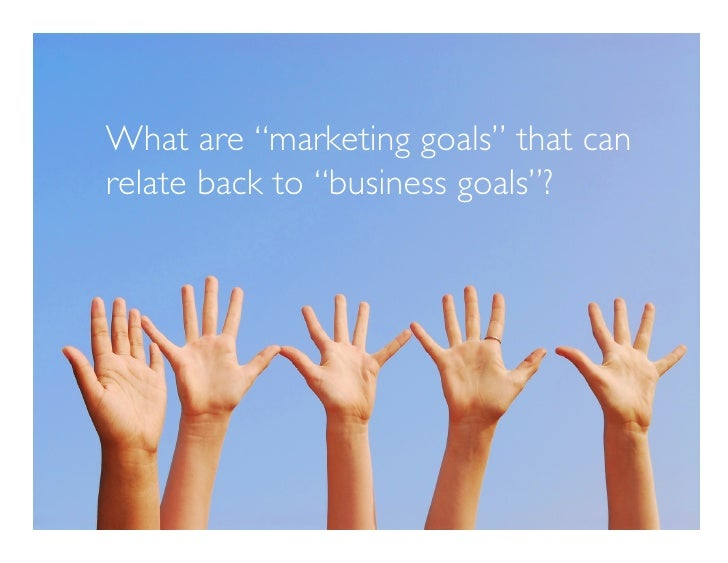 """What are """"marketing goals"""" that can relate back to """"business goals""""?"""