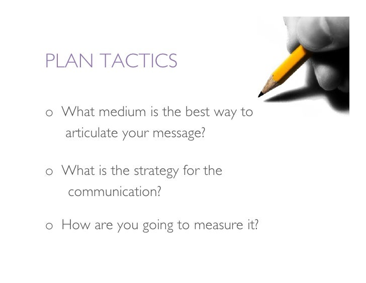 PLAN TACTICS  o What medium is the best way to                articulate your message?   o What is the strategy for the ...