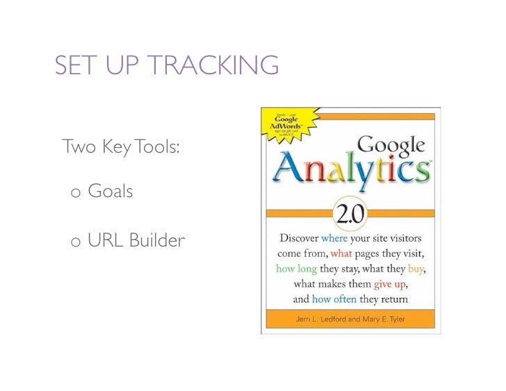 SET UP TRACKING   Two Key Tools:    o Goals   o URL Builder