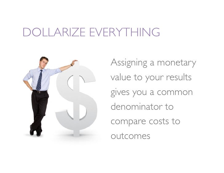 DOLLARIZE EVERYTHING               Assigning a monetary              value to your results              gives you a common...