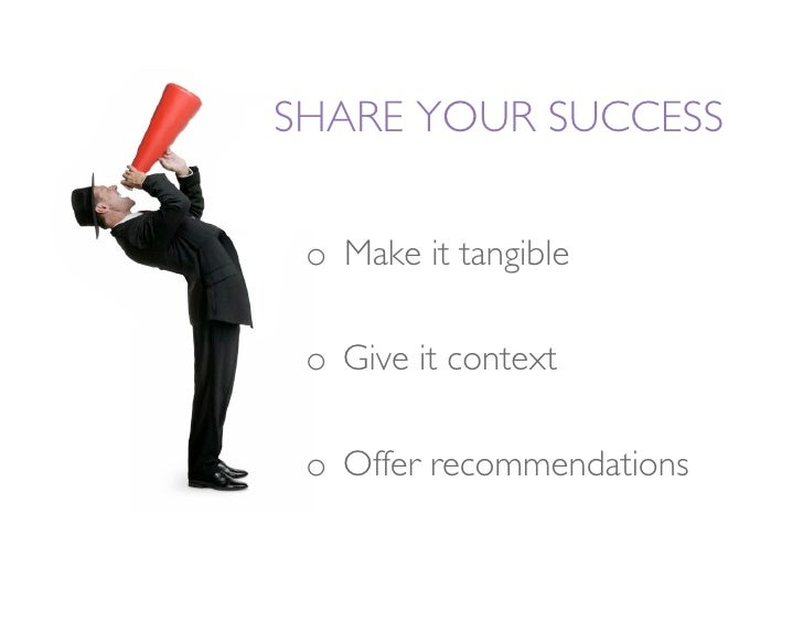 SHARE YOUR SUCCESS   o Make it tangible   o Give it context   o Offer recommendations