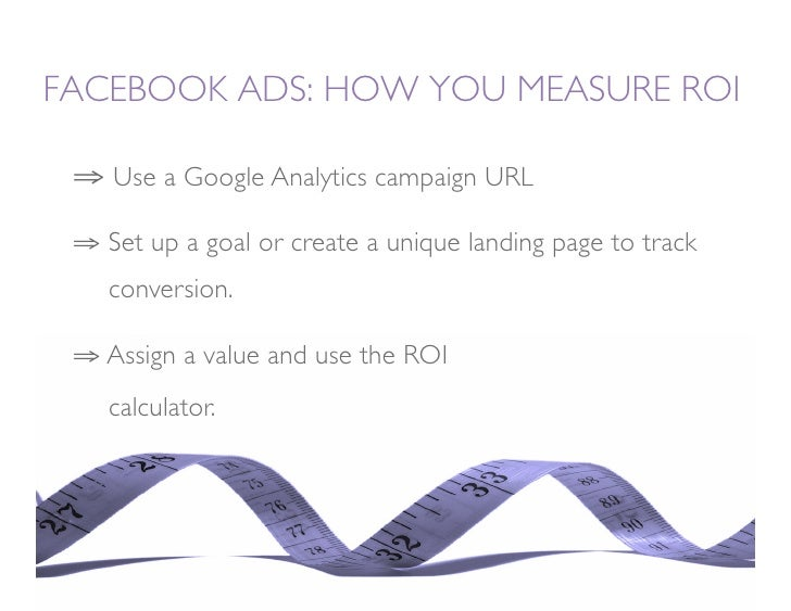 FACEBOOK ADS: HOW YOU MEASURE ROI   ⇒ Use a Google Analytics campaign URL   ⇒ Set up a goal or create a unique landing p...