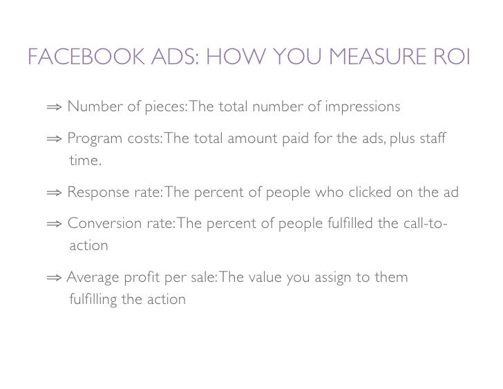 FACEBOOK ADS: HOW YOU MEASURE ROI   ⇒ Number of pieces: The total number of impressions  ⇒ Program costs: The total amou...
