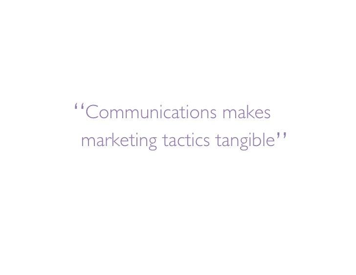 """  Communications makes                           "" marketing tactics tangible"
