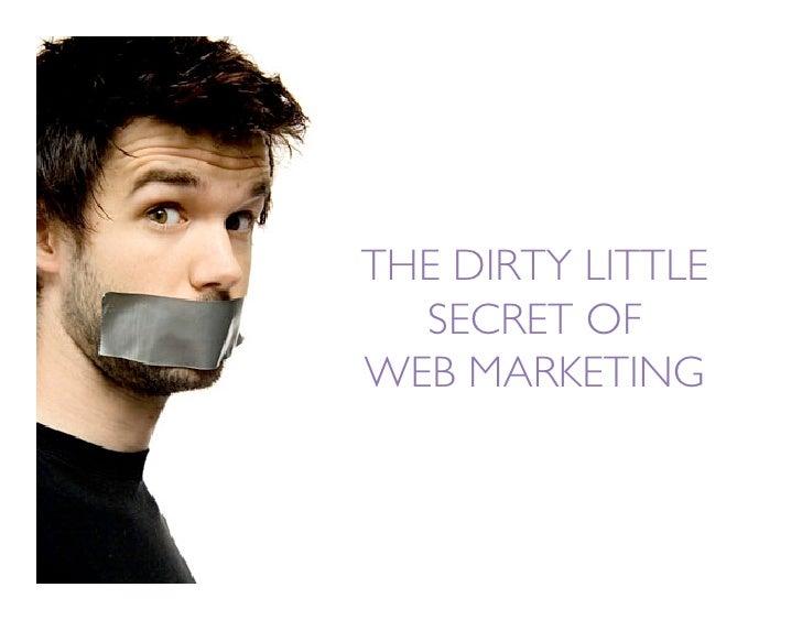 THE DIRTY LITTLE   SECRET OF WEB MARKETING