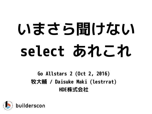 いまさら聞けない select あれこれ Go Allstars 2 (Oct 2, 2016) 牧大輔 / Daisuke Maki (lestrrat) HDE株式会社