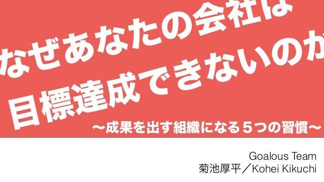 ∼成果を出す組織になる5つの習慣∼ Goalous Team 菊池厚平/Kohei Kikuchi なぜあなたの会社は 目標達成できないのか