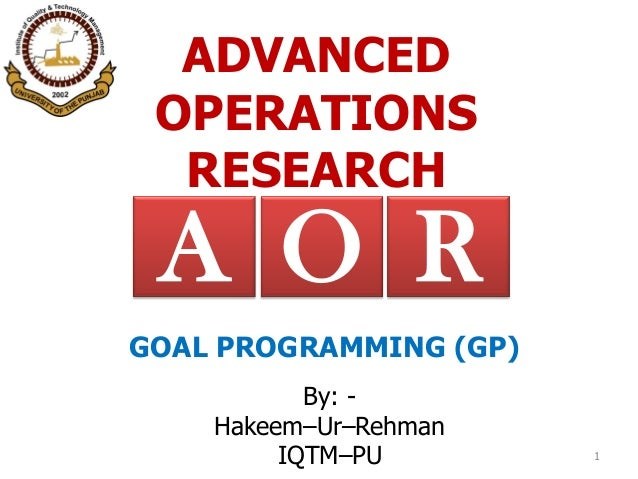 ADVANCED OPERATIONS RESEARCH By: - Hakeem–Ur–Rehman IQTM–PU 1 RA O GOAL PROGRAMMING (GP)