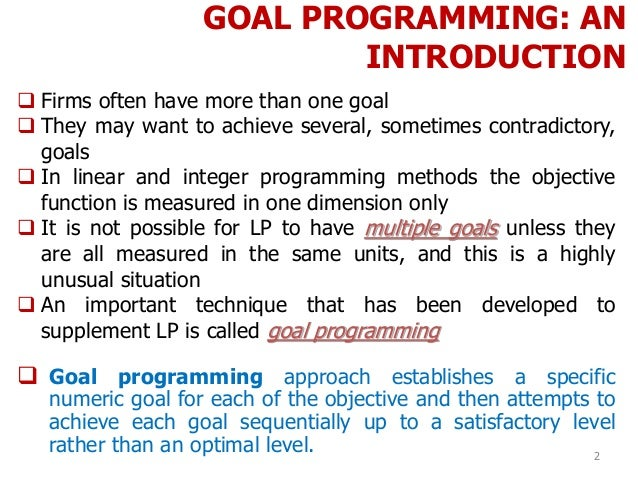 GOAL PROGRAMMING: AN INTRODUCTION 2  Firms often have more than one goal  They may want to achieve several, sometimes co...