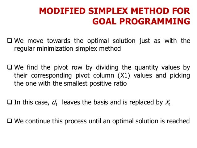MODIFIED SIMPLEX METHOD FOR GOAL PROGRAMMING  We move towards the optimal solution just as with the regular minimization ...