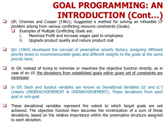 GOAL PROGRAMMING: AN INTRODUCTION (Cont…) 3  GP; Channes and Cooper (1961); Suggested a method for solving an infeasible ...