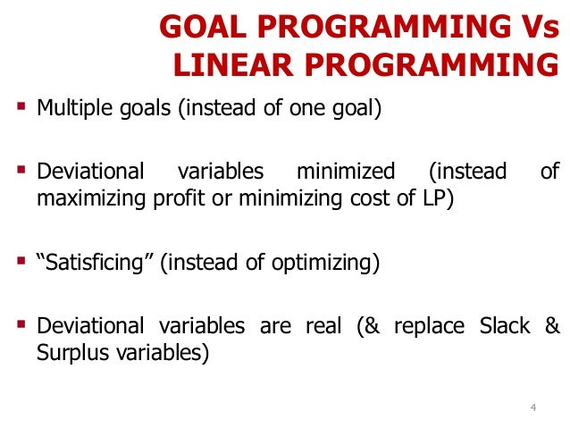 GOAL PROGRAMMING Vs LINEAR PROGRAMMING 4  Multiple goals (instead of one goal)  Deviational variables minimized (instead...