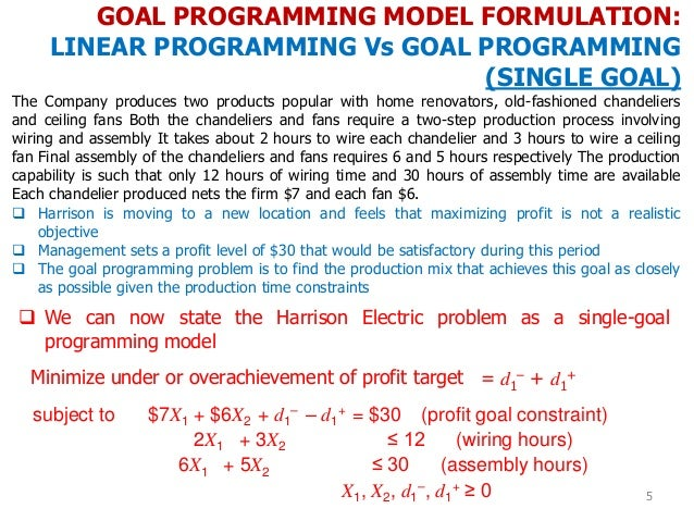 GOAL PROGRAMMING MODEL FORMULATION: LINEAR PROGRAMMING Vs GOAL PROGRAMMING (SINGLE GOAL) 5 The Company produces two produc...