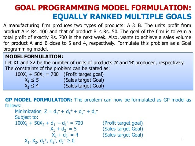 GOAL PROGRAMMING MODEL FORMULATION: EQUALLY RANKED MULTIPLE GOALS 6 A manufacturing firm produces two types of products: A...