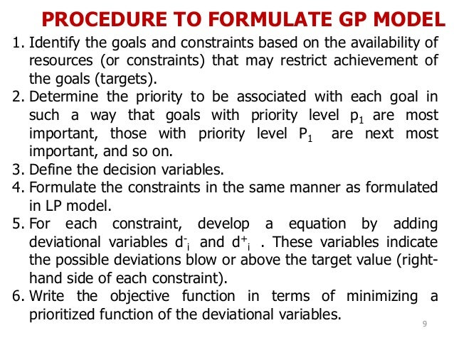 PROCEDURE TO FORMULATE GP MODEL 9 1. Identify the goals and constraints based on the availability of resources (or constra...