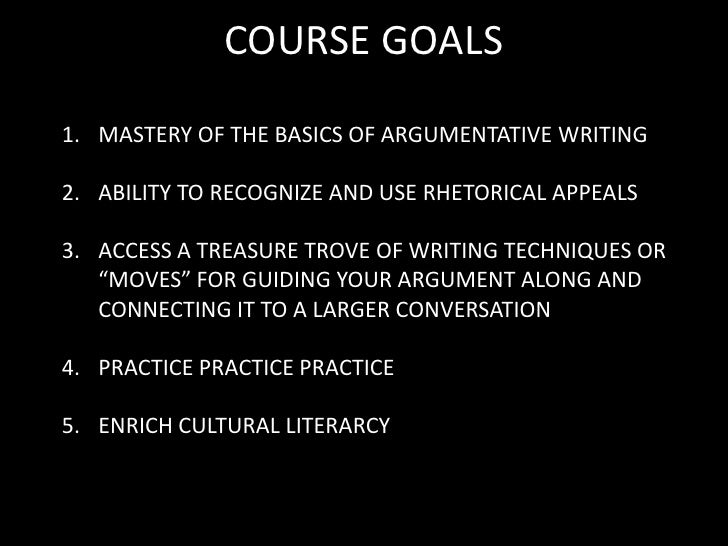 COURSE GOALS<br />MASTERY OF THE BASICS OF ARGUMENTATIVE WRITING<br />ABILITY TO RECOGNIZE AND USE RHETORICAL APPEALS<br /...
