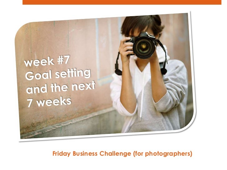 week #7<br />Goal setting and the next <br />7 weeks<br />Friday Business Challenge (for photographers)  <br />