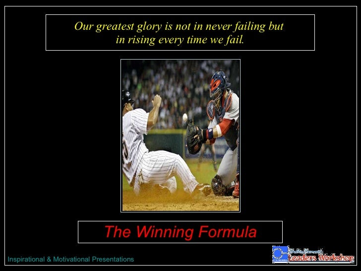 Our greatest glory is not in never failing but  in rising every time we fail. The Winning Formula