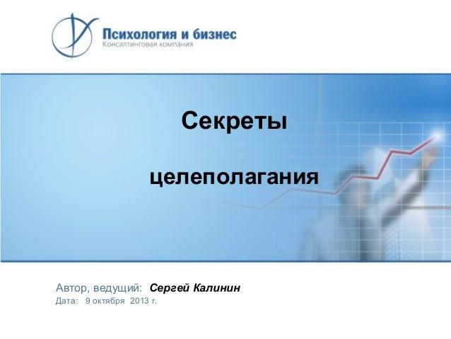 Секреты целеполагания  Автор, ведущий: Сергей Калинин Дата: 9 октября 2013 г.