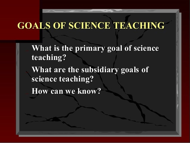 GOALS OF SCIENCE TEACHING _ _ _  What is the primary goal of science teaching? What are the subsidiary goals of science te...