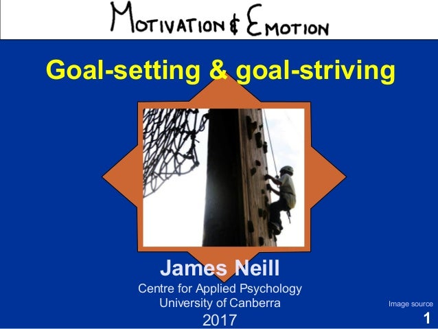 1 Motivation & Emotion James Neill Centre for Applied Psychology University of Canberra 2017 Image source Goal-setting & g...
