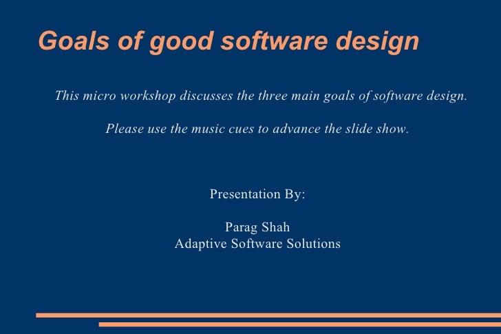 Goals of good software design <ul><li>This micro workshop discusses the three main goals of software design. </li></ul><ul...