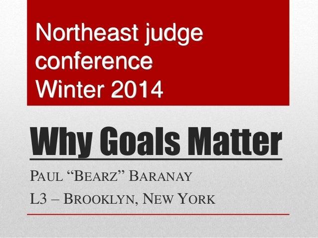 "Why Goals Matter PAUL ""BEARZ"" BARANAY L3 – BROOKLYN, NEW YORK Northeast judge conference Winter 2014"