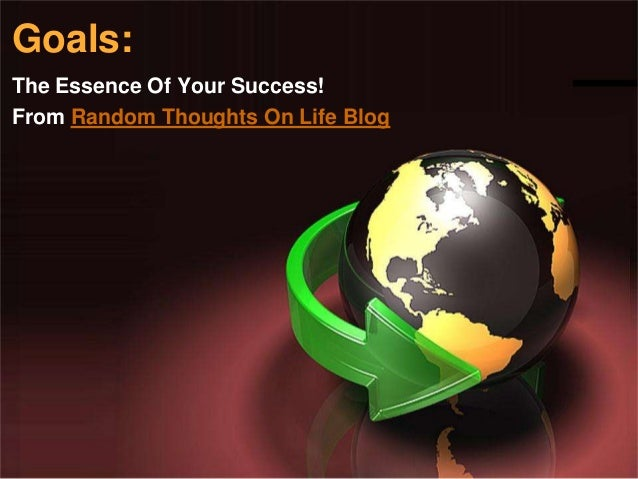 Goals:The Essence Of Your Success!From Random Thoughts On Life Blog