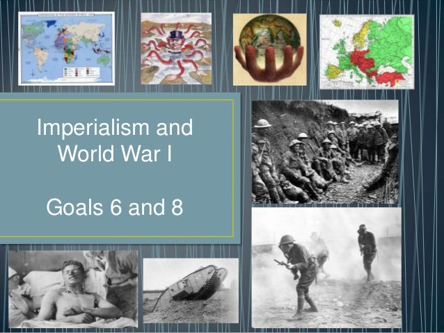 Imperialism and World War I Goals 6 and 8