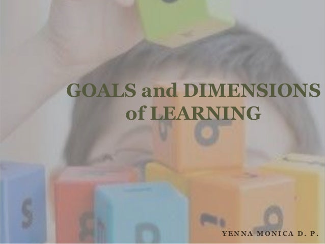 Y E N N A M O N I C A D . P . GOALS and DIMENSIONS of LEARNING