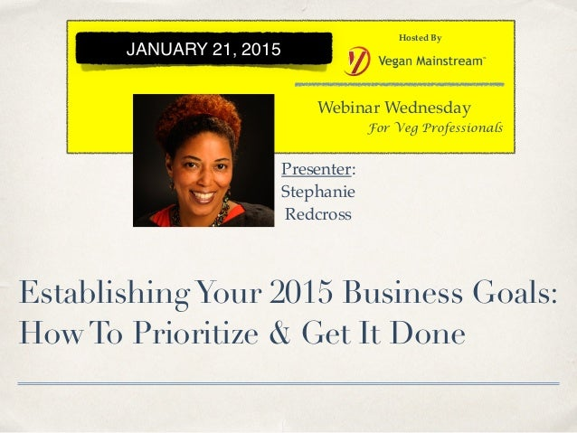 EstablishingYour 2015 Business Goals: HowTo Prioritize & Get It Done Webinar Wednesday Hosted By For Veg Professionals JAN...