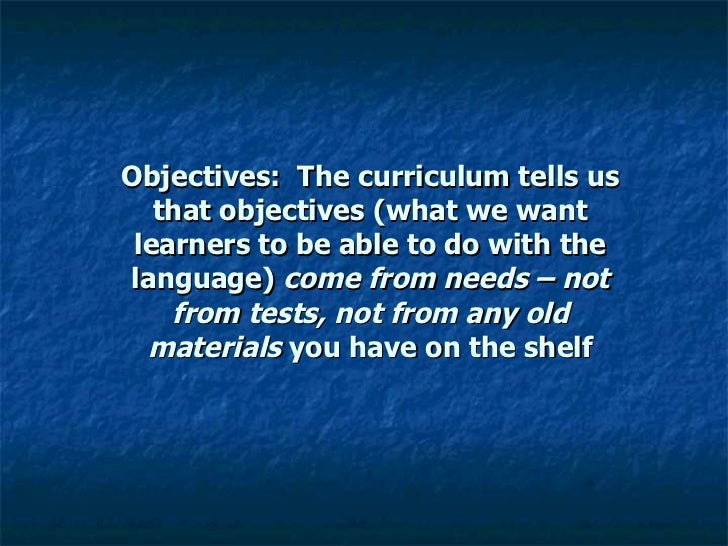 Objectives:  The curriculum tells us that objectives (what we want learners to be able to do with the language)  come from...