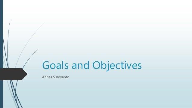 Goals and Objectives Annas Surdyanto