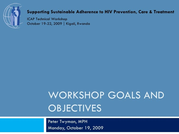 WORKSHOP GOALS AND OBJECTIVES Peter Twyman, MPH Monday, October 19, 2009 Supporting Sustainable Adherence to HIV Preventio...