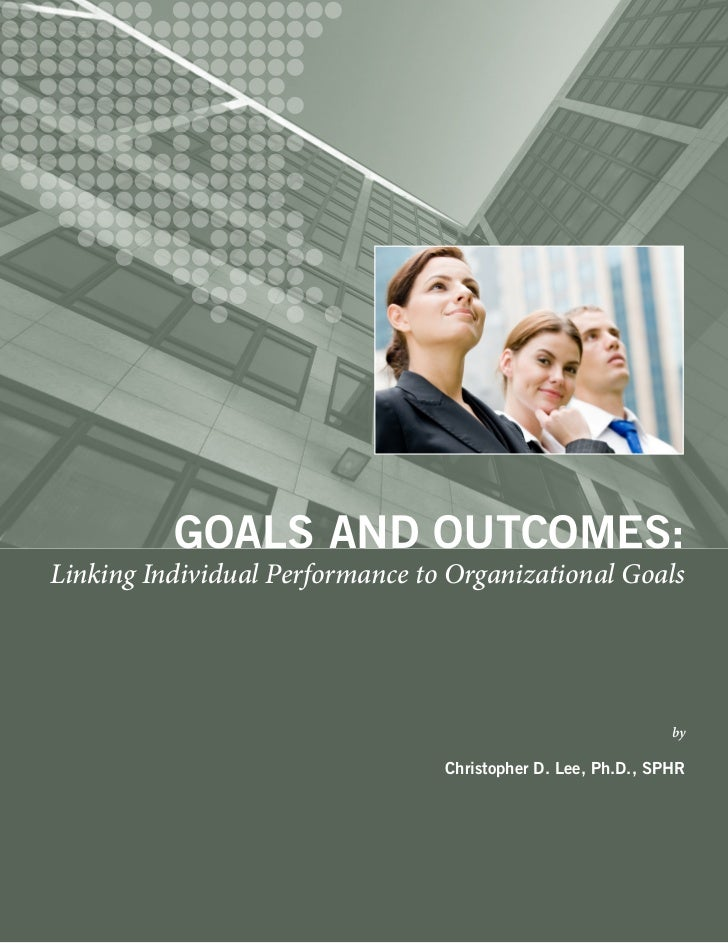 GOALS AND OUTCOMES:Linking Individual Performance to Organizational Goals                                                 ...