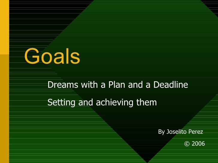 Goals Dreams with a Plan and a Deadline Setting and achieving them By Joselito Perez  © 2006