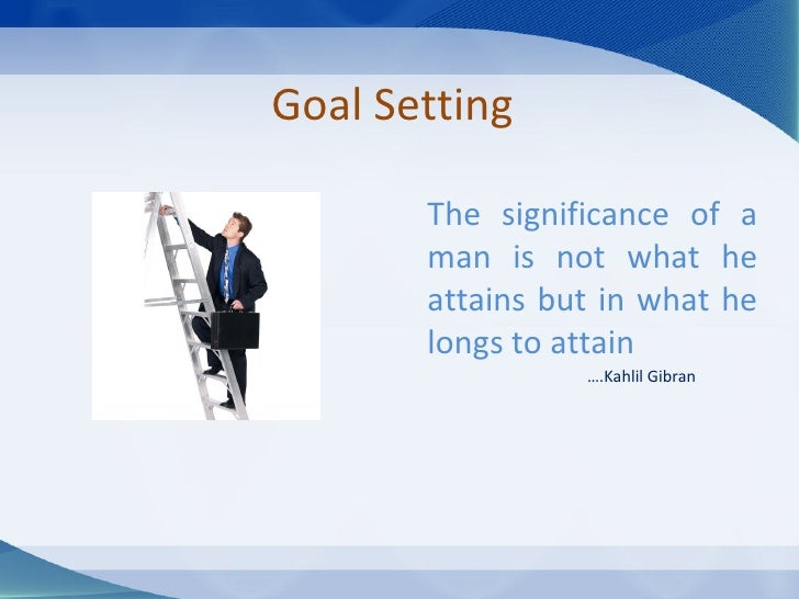 Goal Setting The significance of a man is not what he attains but in what he longs to attain … .Kahlil Gibran