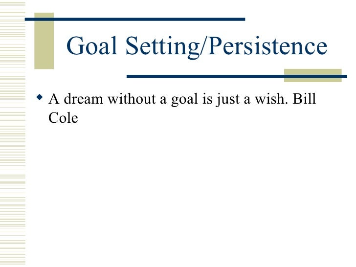 Goal Setting/Persistence <ul><li>A dream without a goal is just a wish. Bill Cole   </li></ul>