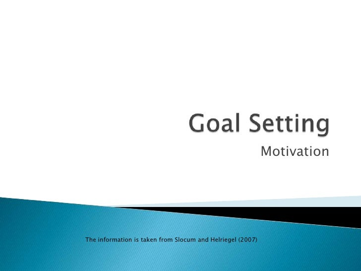 Goal Setting<br />Motivation<br />The information is taken from Slocum and Helriegel (2007)<br />