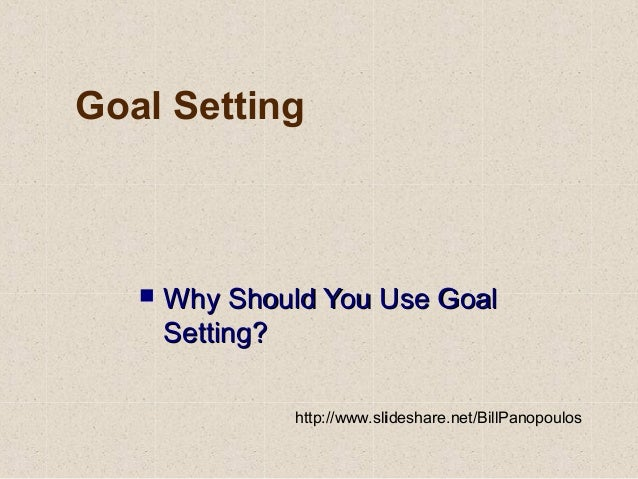 Goal Setting  Why Should You Use GoalWhy Should You Use Goal Setting?Setting? http://www.slideshare.net/BillPanopoulos
