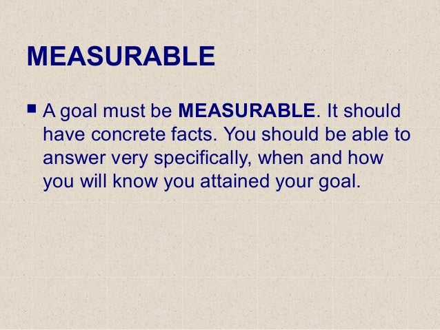 MEASURABLE  A goal must be MEASURABLE. It should have concrete facts. You should be able to answer very specifically, whe...