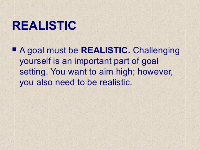 REALISTIC  A goal must be REALISTIC. Challenging yourself is an important part of goal setting. You want to aim high; how...