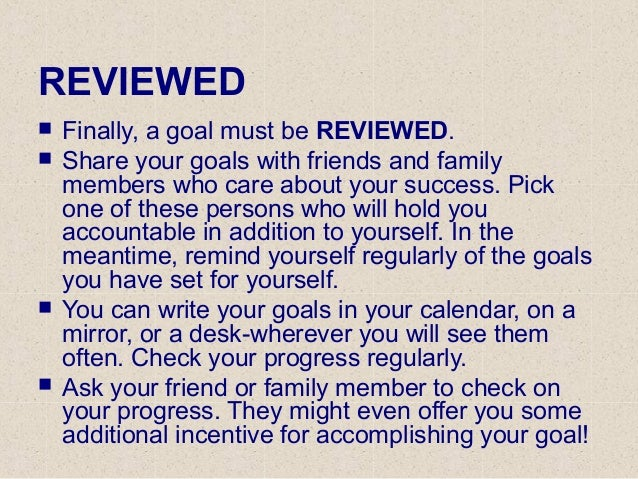 REVIEWED  Finally, a goal must be REVIEWED.  Share your goals with friends and family members who care about your succes...