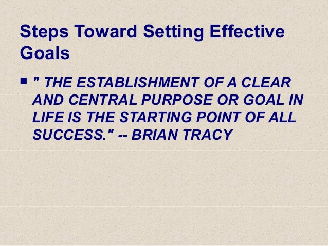 """Steps Toward Setting Effective Goals  """" THE ESTABLISHMENT OF A CLEAR AND CENTRAL PURPOSE OR GOAL IN LIFE IS THE STARTING ..."""