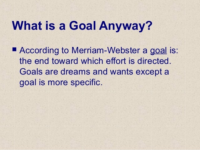 What is a Goal Anyway?  According to Merriam-Webster a goal is: the end toward which effort is directed. Goals are dreams...