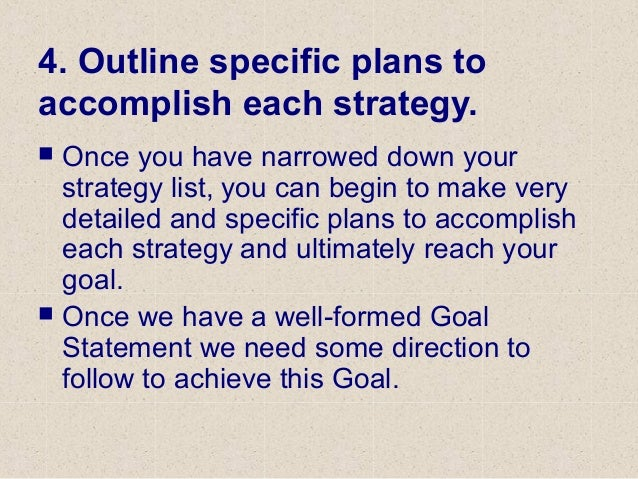 4. Outline specific plans to accomplish each strategy.  Once you have narrowed down your strategy list, you can begin to ...