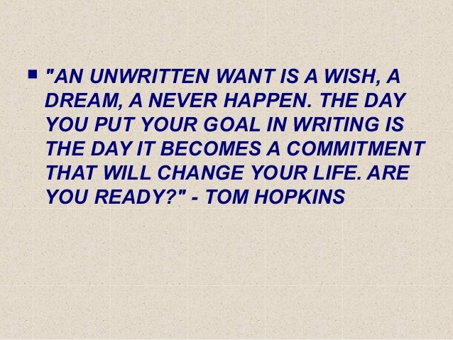 """ """"AN UNWRITTEN WANT IS A WISH, A DREAM, A NEVER HAPPEN. THE DAY YOU PUT YOUR GOAL IN WRITING IS THE DAY IT BECOMES A COMM..."""
