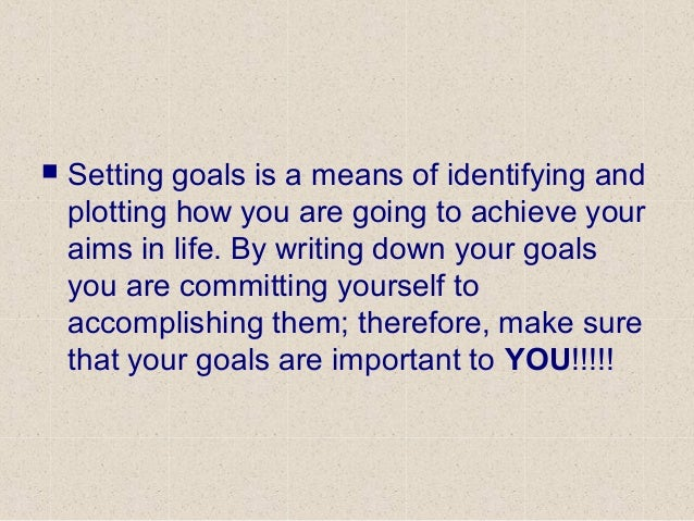  Setting goals is a means of identifying and plotting how you are going to achieve your aims in life. By writing down you...