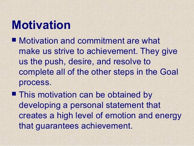 Motivation  Motivation and commitment are what make us strive to achievement. They give us the push, desire, and resolve ...