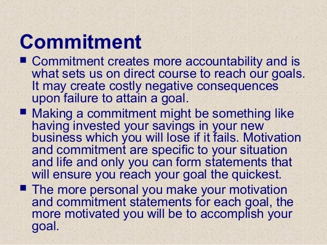 Commitment  Commitment creates more accountability and is what sets us on direct course to reach our goals. It may create...